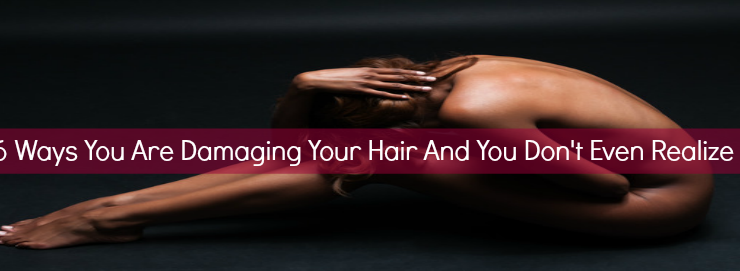 6 Ways You are Damaging Your Hair and Don't Even Realize It.